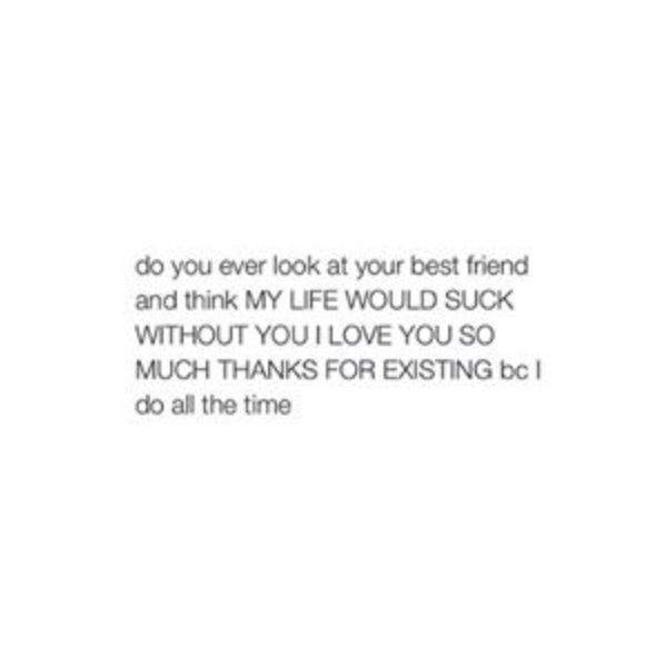 I do bc idk what i would do without my bff id probably go crazy or even insane
