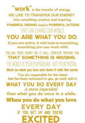 """""""trabalho é transferência de energia. nós gostamos de tranferir nossa energia para algo criativo e inspirador. sonhos poderosos inspiram ações poderosas que podem mudar o mundo. você é o que você faz. se você é/está ativo, isto vai te levar a algo, algo com que você pode trabalhar. siga seu coração ou ele pra sempre vai te lembrar de que algo está faltando. o mundo é seu playground - não sua prisão. trabalhe no que você ama e compartilhe isto com o mundo. você é responsável pelo talento que…"""