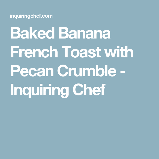 Baked Banana French Toast with Pecan Crumble - Inquiring Chef
