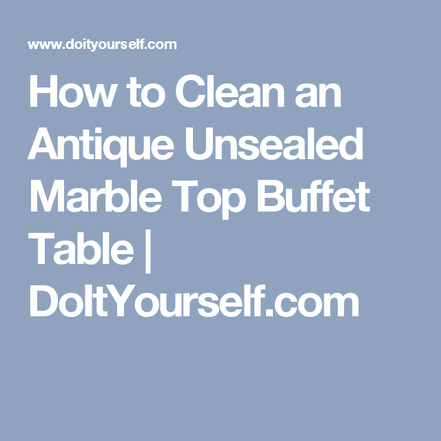 How To Clean An Antique Unsealed Marble Top Buffet Table