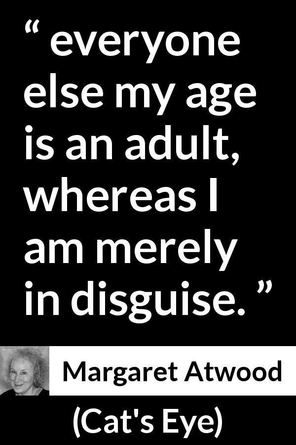 "Margaret Atwood about age (""Cat's Eye"", 1988) #margaretatwood Margaret Atwood quote about age from Cat's Eye (1988) - everyone else my age is an adult, whereas I am merely in disguise. #margaretatwood Margaret Atwood about age (""Cat's Eye"", 1988) #margaretatwood Margaret Atwood quote about age from Cat's Eye (1988) - everyone else my age is an adult, whereas I am merely in disguise. #margaretatwood"