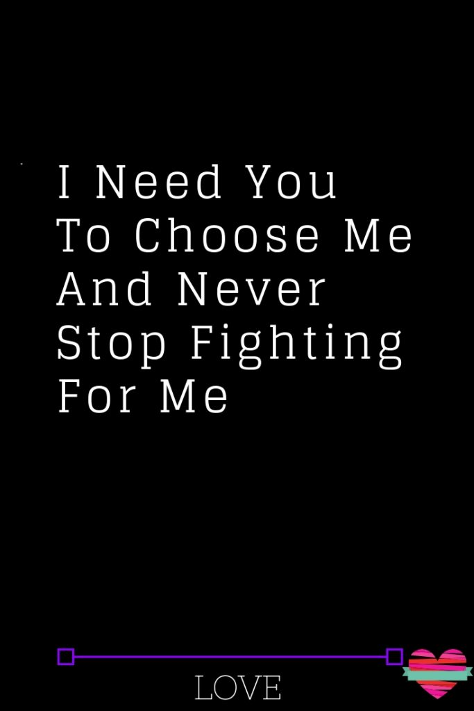 I Need You To Choose Me And Never Stop Fighting For Me Needing You Quotes I Need You Love Quotes For Boyfriend