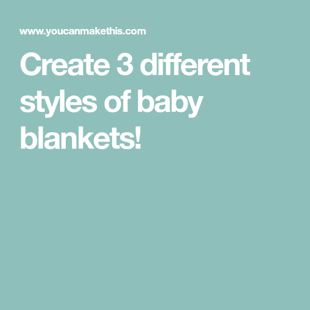 Create 3 Different Styles Of Baby Blankets!