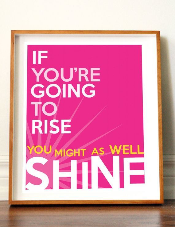 Rise And Shine Quotes If You Are Going To Rise You Might As Well Shine#quotes