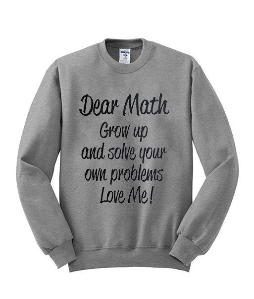 Dear Math Grow Up And Slove Your Own Problem Sweatshirt 1