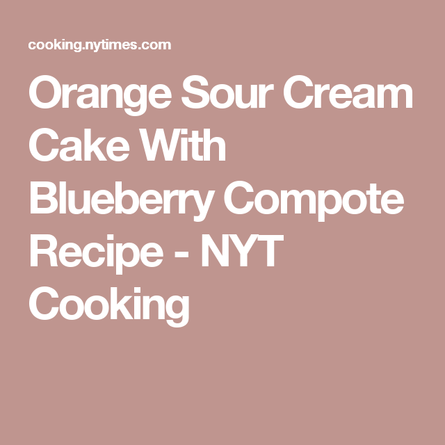 Orange Sour Cream Cake With Blueberry Compote Recipe - NYT Cooking