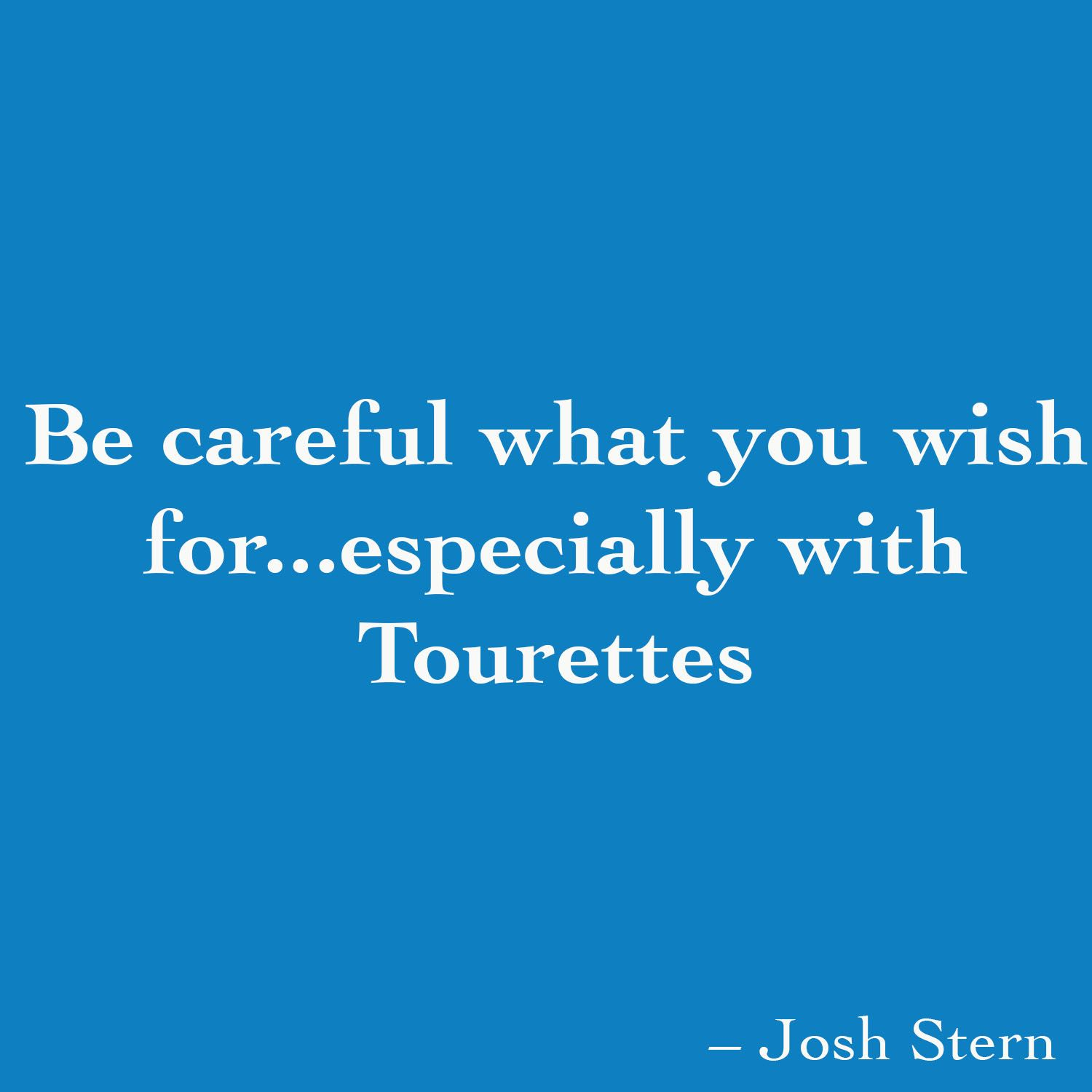 Be careful what you wish for...especially with Tourettes