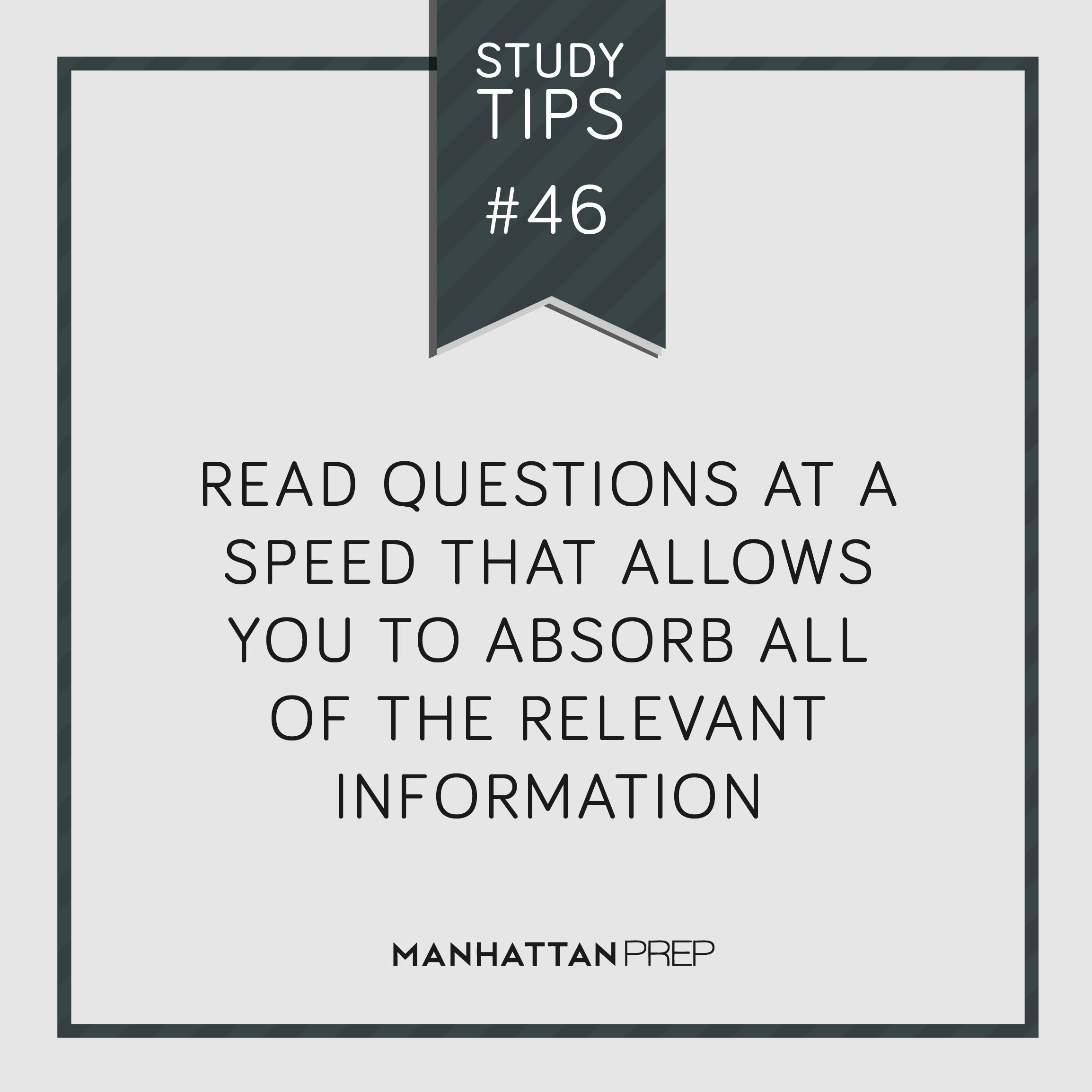 Read questions at a speed that allows you to absorb all of the relevant information.