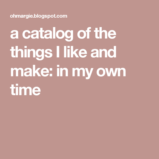 a catalog of the things I like and make: in my own time