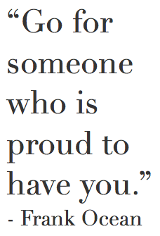 Go For Someone Who Is Proud To Have You Frank Ocean Wisdom Quotes Cool Words Quotes And Notes