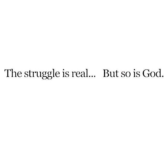 The struggle is real...but so is God.