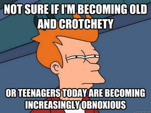 Not sure if I'm becoming old and crotchety or teenagers are becoming increasingly obnoxious.