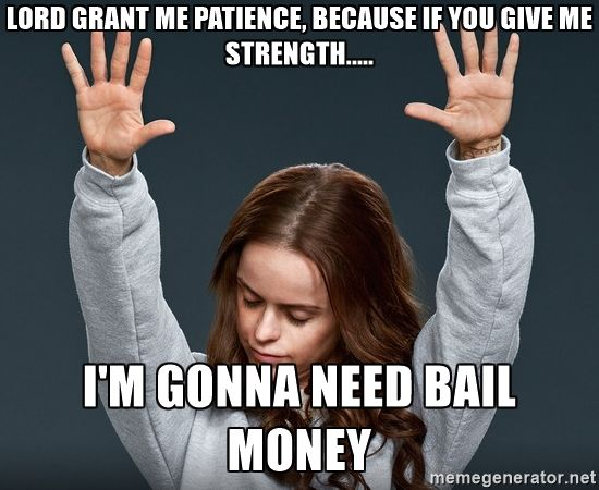 Lord grant me patience, because if you give me strength..... I'm gonna need bail money - orange is the new black