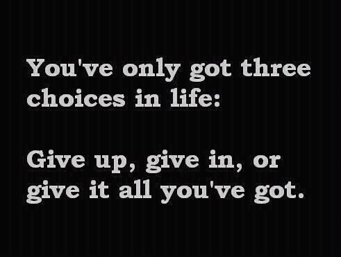 You've only got three choices in life: Give up, give in, or give it all you've got! ...
