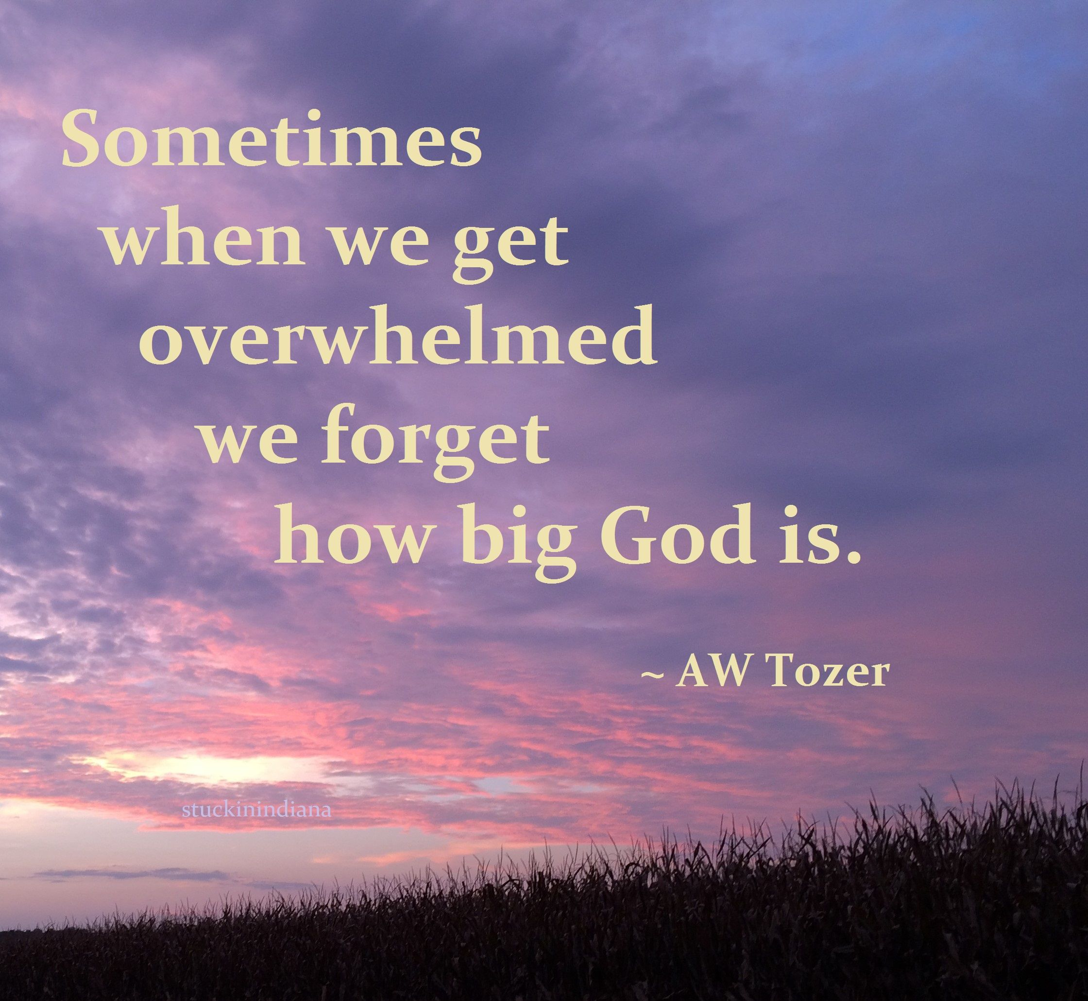 Sometimes When We Get Overwhelmed We Forget How Big God Is Aw Tozer Quote Christian Quotes Inspirational Inspirational Words Aw Tozer Quotes