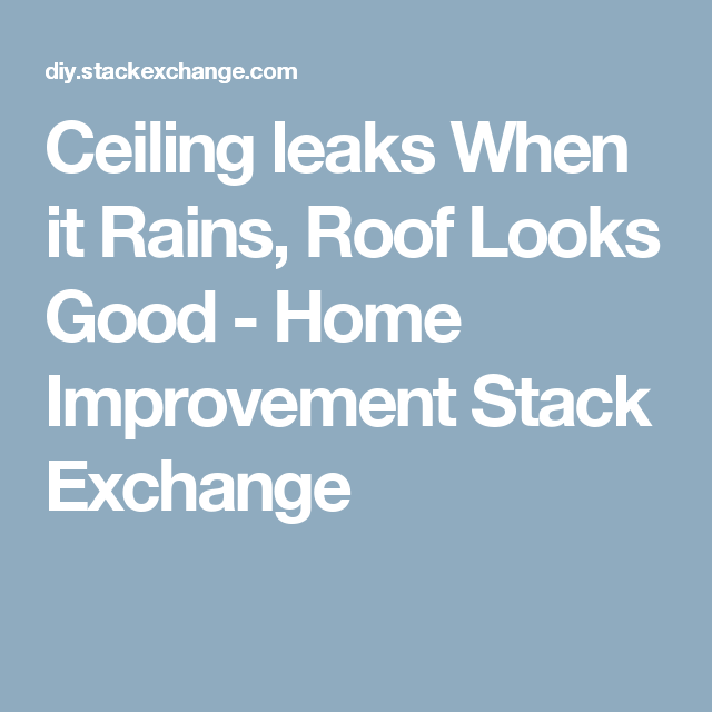 Ceiling leaks When it Rains, Roof Looks Good - Home Improvement Stack Exchange
