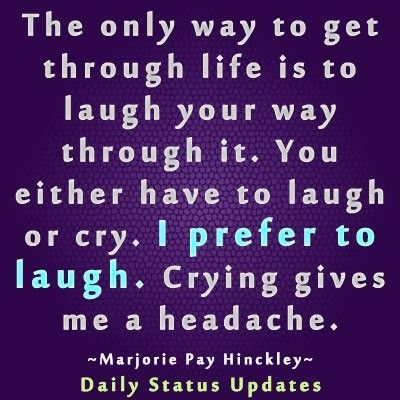 Laugh Your Way Through Life It S Better Than Crying Feel Good Quotes Laughter Quotes Like Quotes