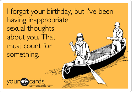 I forgot your birthday but Ive been having inappropriate sexual – Funny Inappropriate Birthday Cards