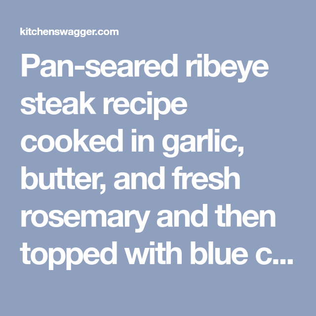 Pan-seared ribeye steak recipe cooked in garlic, butter, and fresh rosemary and then topped with blue cheese compound butter.