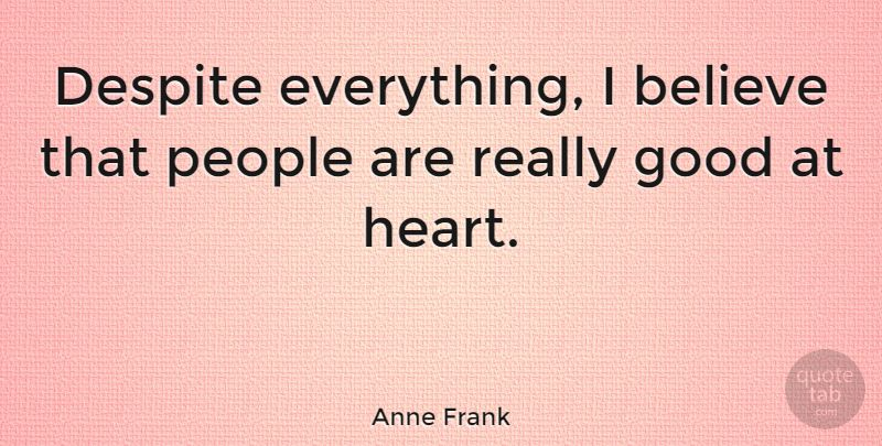 "Really Good Quotes Anne Frank ""despite Everything I Believe That People Are Really ."