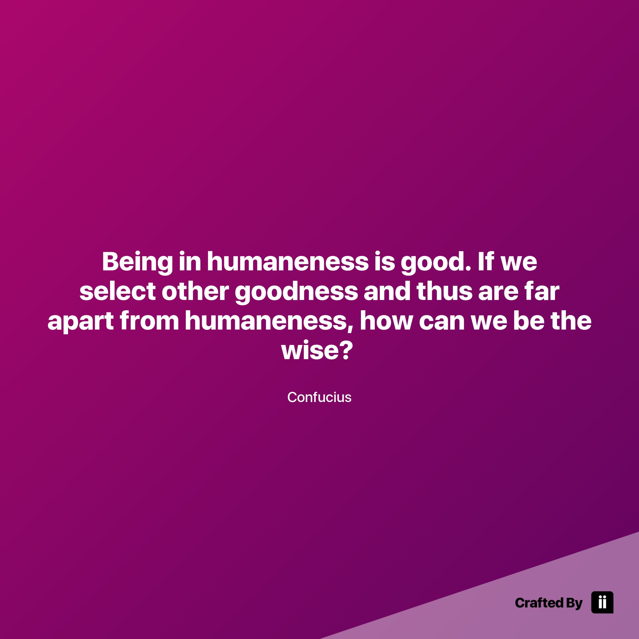 Select Quotes Being In Humaneness Is Goodif We Select Other Goodness And Thus