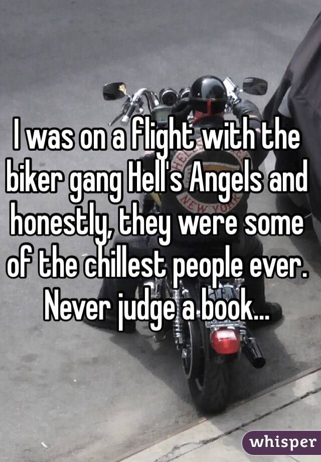 I was on a flight with the biker gang Hell's Angels and honestly, they were some of the chillest people ever. Never judge a book...