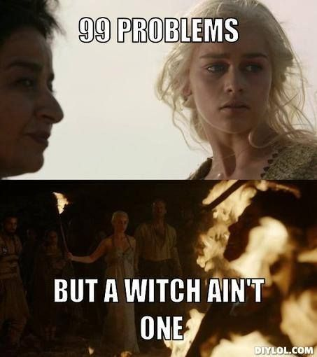 Got 99 Problems But A Witch Ain T One Game Of Thrones Got Memes Game Of Thrones Winter