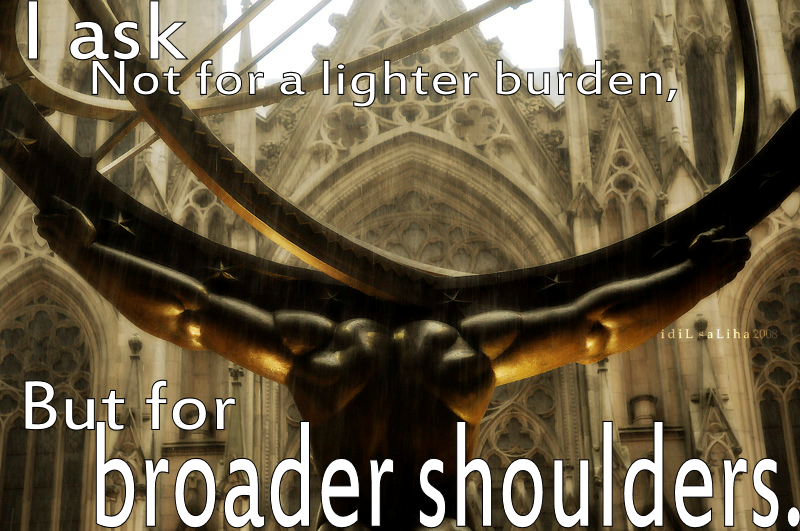 """""""I ask not for a lighter burden..."""" - Jewish Proverb"""