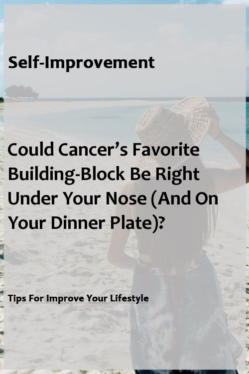 Could Cancer's Favorite Building-Block Be Right Under Your Nose  (And On Your Dinner Plate)? Could Cancer's Favorite Building-Block Be Right Under Your Nose  (And On Your Dinner Plate)?