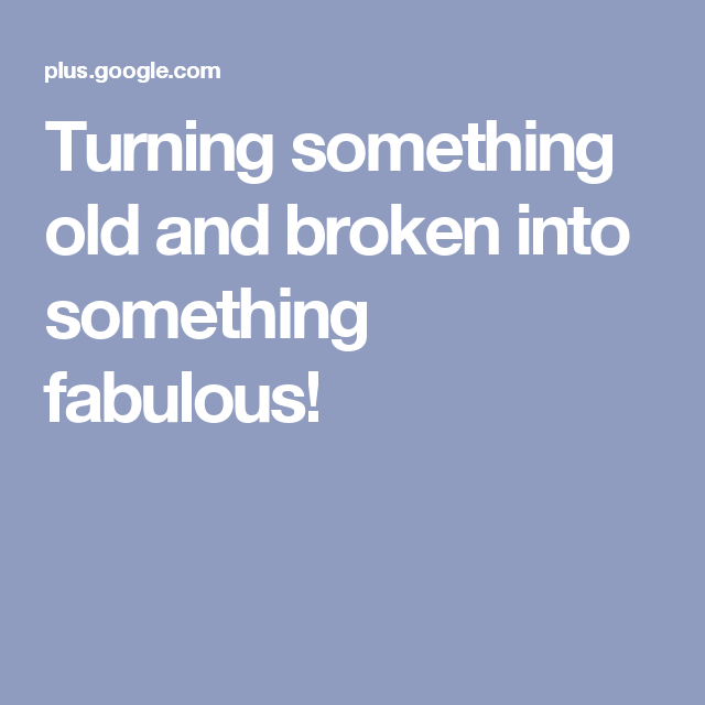Turning something old and broken into something fabulous!