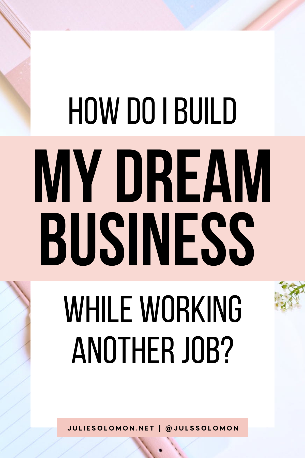 043: How Do I Build My Dream Business While Working Another Job? — with Julie Solomon