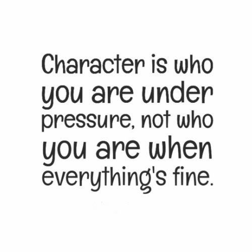 Character Is Who You Are Under Pressure Not Who You Are When