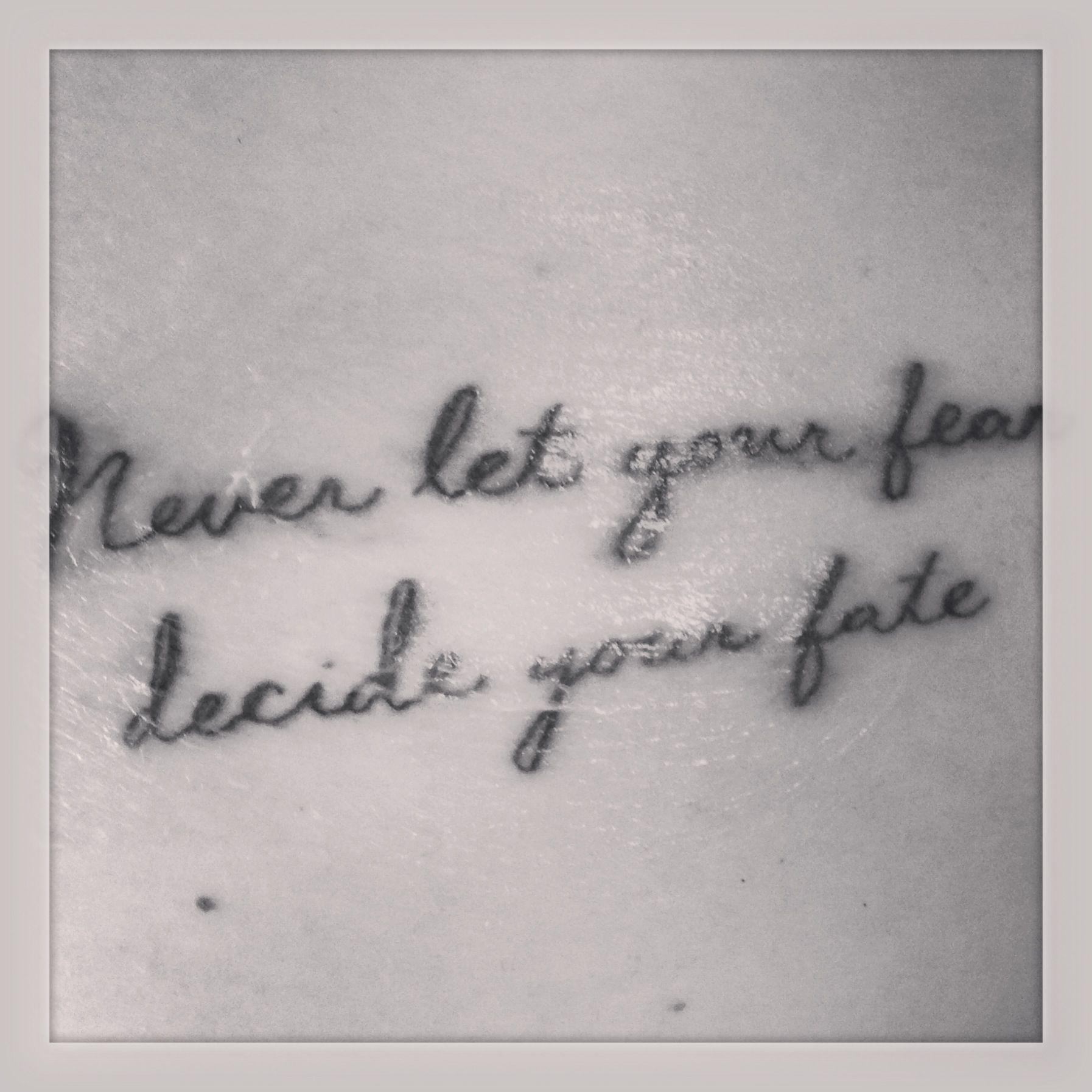 One of my tattoo..never let your fear decide your fate