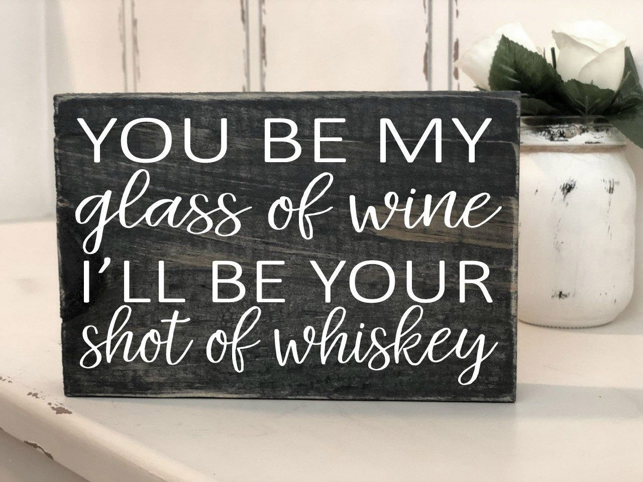 You be my glass of WINE I'll be your shot of WHISKEY Block