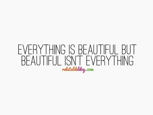 Everything is beautiful but beautiful isn't everything. #quote