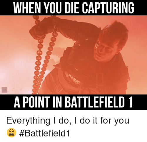 a22d8b8024209eb07209b0218a794908 memes, battlefield, and when you die capturing apoint in,Everything I Do I Do It For You Meme