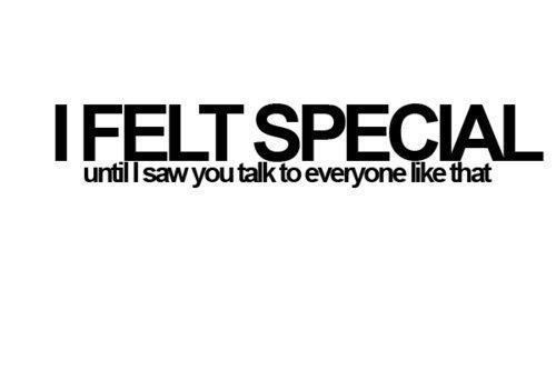 I felt special, until i saw you talk to everyone like that.
