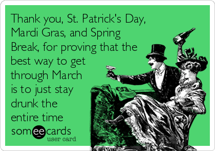 Thank You St Patrick S Day Mardi Gras And Spring Break For Proving That The Best Way To Get Through March Is To Just Stay Funny Quotes Ecards Funny Funny