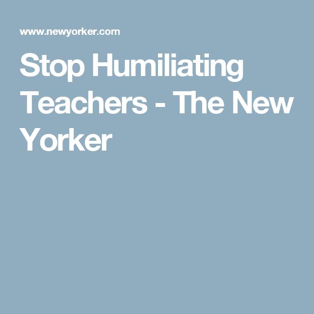 Stop Humiliating Teachers >> Stop Humiliating Teachers New Yorker Teacher Teacher Resources