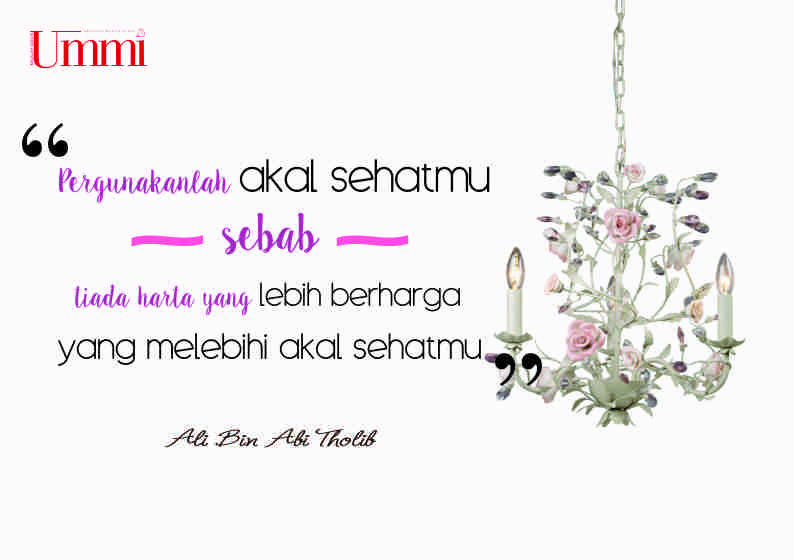 "Pergunakanlah akal sehatmu, sebab tiada harta yang lebih berharga yang melebihi akal sehatmu""  Ali Bin Abi Tholib"