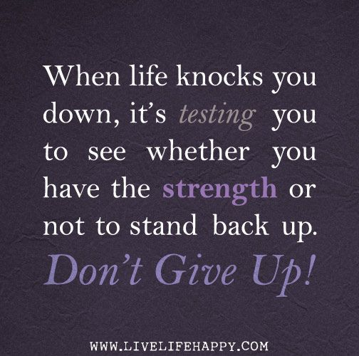 When Life Knocks You Down It S Testing You To See Whether You Have The Strength Or Not To Stand Back Up Don T Give Down Quotes Quotes About Strength Quotes