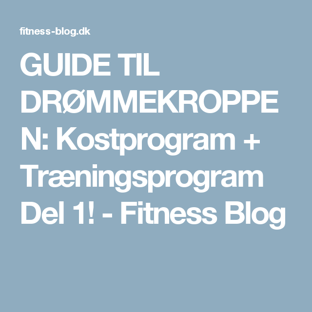 GUIDE TIL DRØMMEKROPPEN: Kostprogram + Træningsprogram Del 1! - Fitness Blog