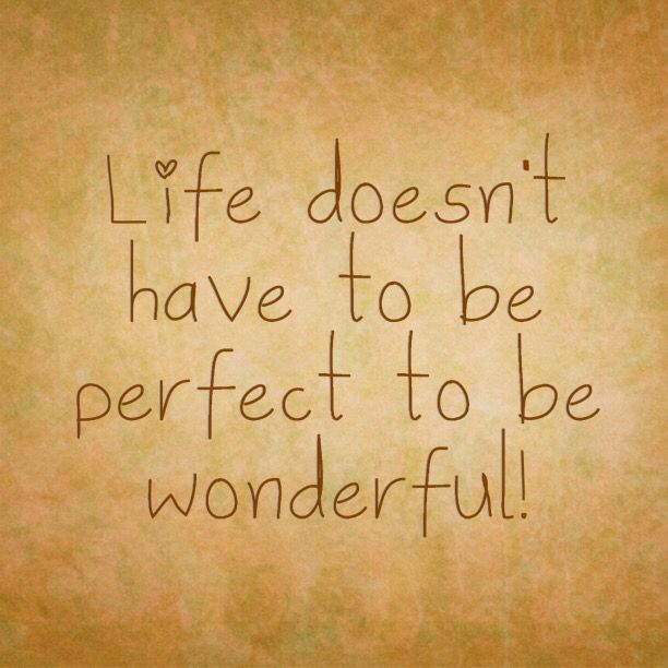 Life will never be perfect! Life life to the fullest! Carpe diem!