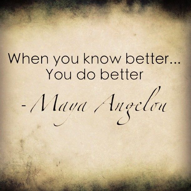 "Image result for Maya Angelou said, ""When you know better, you do better."""