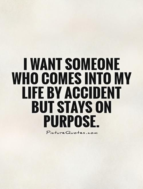 I Want Someone Who Comes Into My Life By Accident But Stays On Purpose.  Picture Quote #1