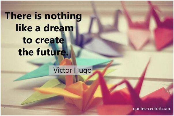 There is nothing like... -  There is nothing like a dream to create the future. Victor Hugo   #Hugo-Victor,  #Dreams, #Future