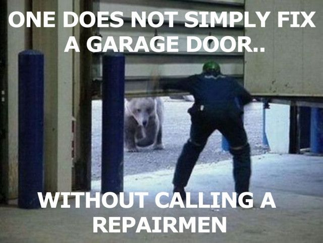 a25a5399c095117092f489daff3e126f one does not simply fix a garage door without calling a repairmen