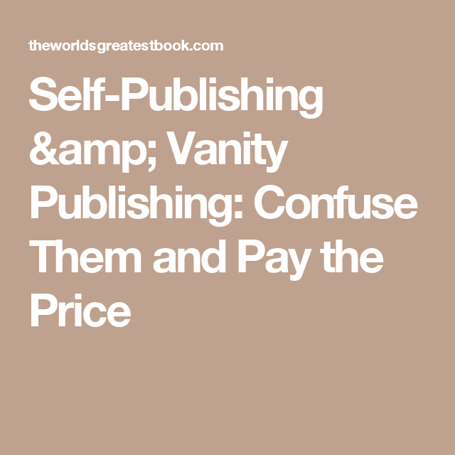 Self Publishing U0026 Vanity Publishing: Confuse Them And Pay The Price