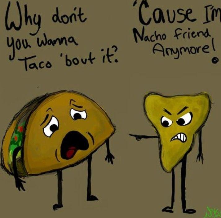 Why Donu0027t You Wanna Taco U0027bout It? U0027cause Iu0027m Nacho Friend Anymore!