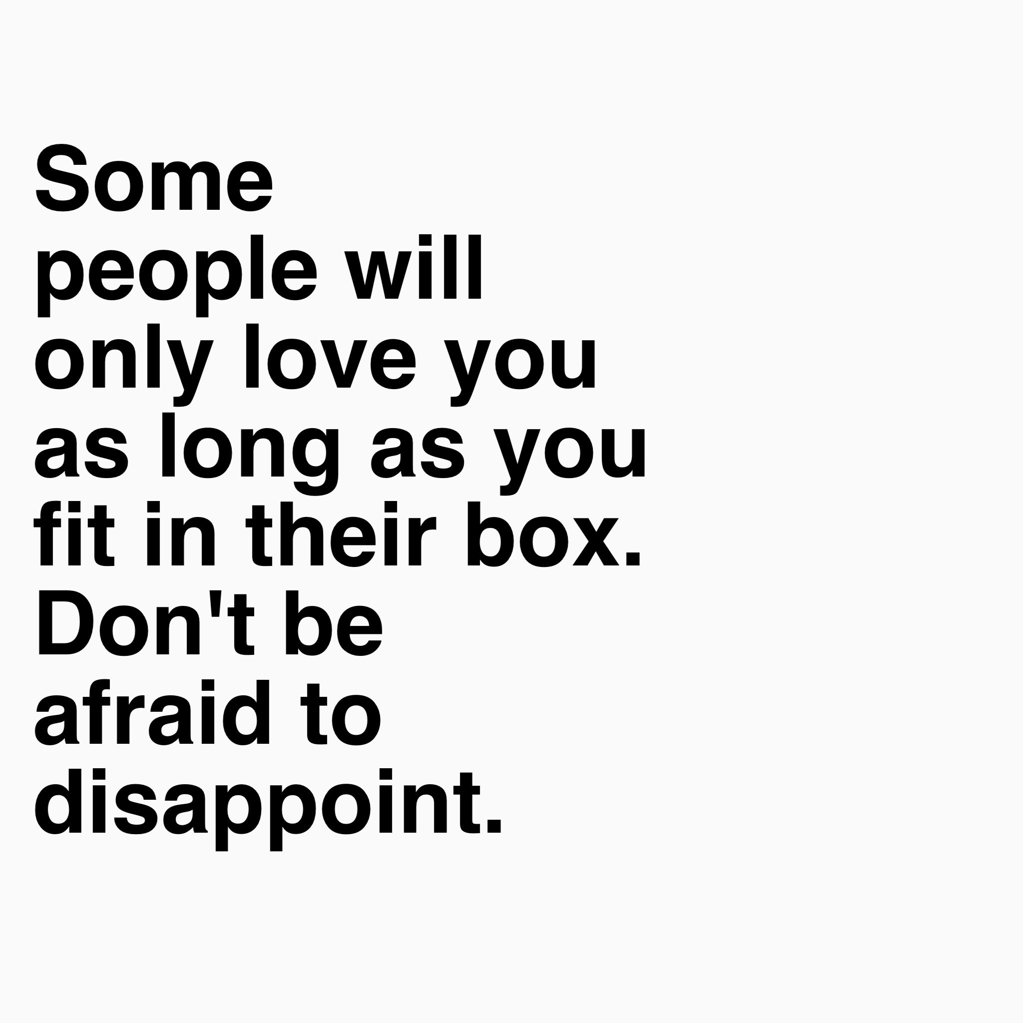 Some people will only love you as long as you fit in their box Don